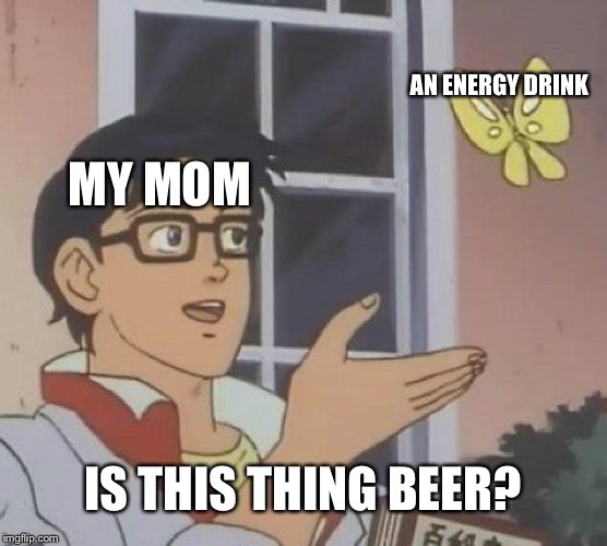Is this an energy drink or beer? | MY MOM AN ENERGY DRINK IS THIS THING BEER? | image tagged in memes,is this a pigeon | made w/ Imgflip meme maker