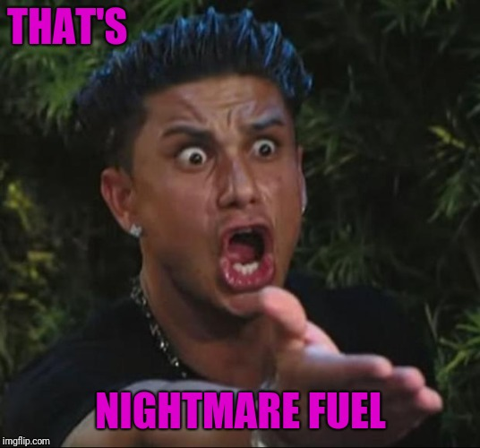 DJ Pauly D Meme | THAT'S NIGHTMARE FUEL | image tagged in memes,dj pauly d | made w/ Imgflip meme maker