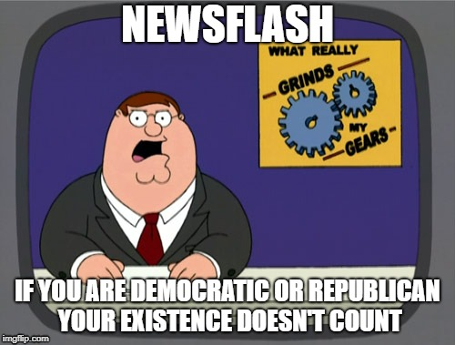 Peter Griffin News Meme | NEWSFLASH IF YOU ARE DEMOCRATIC OR REPUBLICAN YOUR EXISTENCE DOESN'T COUNT | image tagged in memes,peter griffin news | made w/ Imgflip meme maker