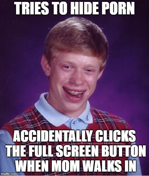 Back at it again | TRIES TO HIDE PORN ACCIDENTALLY CLICKS THE FULL SCREEN BUTTON WHEN MOM WALKS IN | image tagged in memes,bad luck brian,porn,pornhub,full screen,mom walks in | made w/ Imgflip meme maker