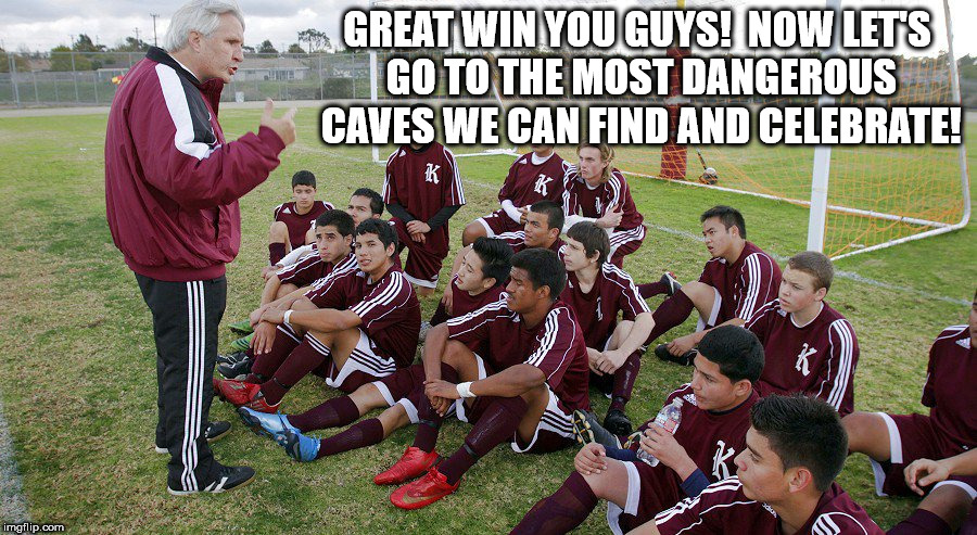Soccer caves | GREAT WIN YOU GUYS!  NOW LET'S GO TO THE MOST DANGEROUS CAVES WE CAN FIND AND CELEBRATE! | image tagged in soccer | made w/ Imgflip meme maker