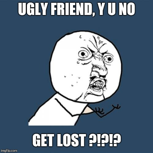 Y U No Meme | UGLY FRIEND, Y U NO GET LOST ?!?!? | image tagged in memes,y u no | made w/ Imgflip meme maker