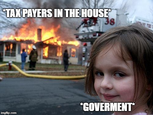 Disaster Girl Meme | *TAX PAYERS IN THE HOUSE* *GOVERMENT* | image tagged in memes,disaster girl | made w/ Imgflip meme maker