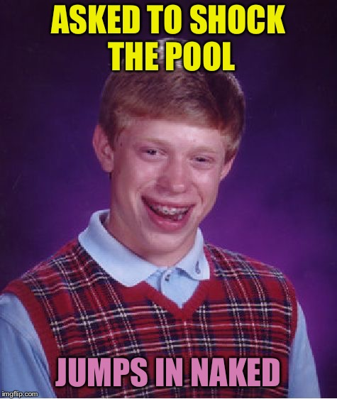 Bad Luck Brian Meme | ASKED TO SHOCK THE POOL JUMPS IN NAKED | image tagged in memes,bad luck brian | made w/ Imgflip meme maker