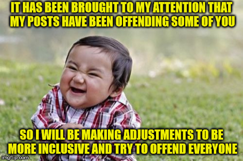 Inclusive Evil Toddler | IT HAS BEEN BROUGHT TO MY ATTENTION THAT MY POSTS HAVE BEEN OFFENDING SOME OF YOU SO I WILL BE MAKING ADJUSTMENTS TO BE MORE INCLUSIVE AND T | image tagged in memes,evil toddler,offended | made w/ Imgflip meme maker