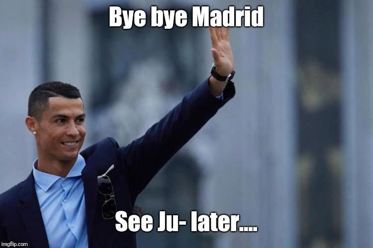 Bye bye Madrid See Ju- later.... | image tagged in cristiano ronaldo,portugal,the king | made w/ Imgflip meme maker