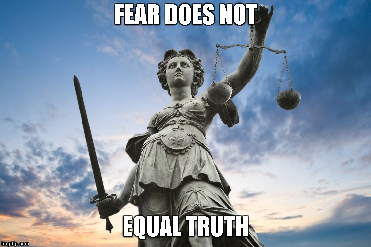 Who says this is true. Cashme Ousside how bout dat? |  FEAR DOES NOT; EQUAL TRUTH | image tagged in lady justice | made w/ Imgflip meme maker
