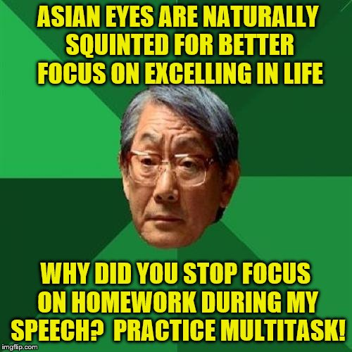 Listen to me but also focus.  Why is that so difficult? | ASIAN EYES ARE NATURALLY SQUINTED FOR BETTER FOCUS ON EXCELLING IN LIFE WHY DID YOU STOP FOCUS ON HOMEWORK DURING MY SPEECH?  PRACTICE MULTI | image tagged in memes,high expectations asian father,asian eyes,squint,focus,multitasking | made w/ Imgflip meme maker