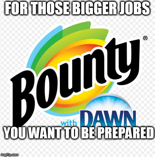 FOR THOSE BIGGER JOBS YOU WANT TO BE PREPARED | made w/ Imgflip meme maker