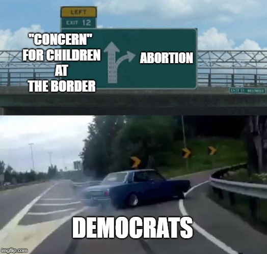 "Left Exit 12 Off Ramp Meme | ""CONCERN"" FOR CHILDREN AT THE BORDER ABORTION DEMOCRATS 