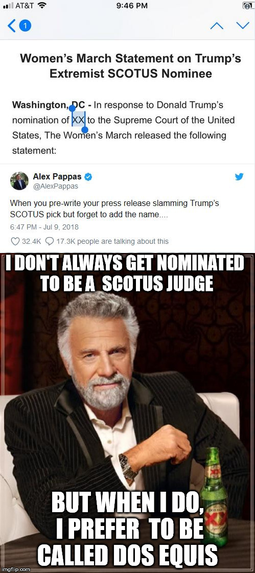 Most interesting judge in the world  | I DON'T ALWAYS GET NOMINATED TO BE A  SCOTUS JUDGE BUT WHEN I DO, I PREFER  TO BE CALLED DOS EQUIS | image tagged in the most interesting man in the world,scotus,libtards | made w/ Imgflip meme maker