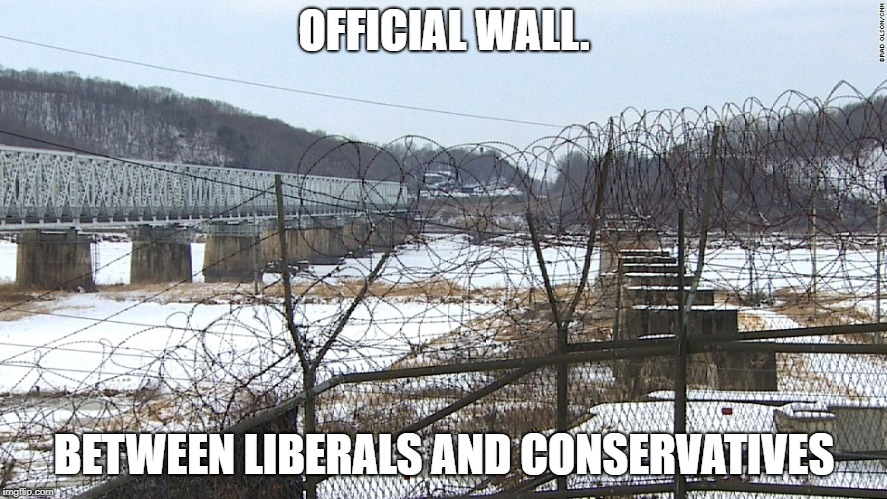Please don't tear down that wall. For all our sake's. | OFFICIAL WALL. BETWEEN LIBERALS AND CONSERVATIVES | image tagged in dmz | made w/ Imgflip meme maker
