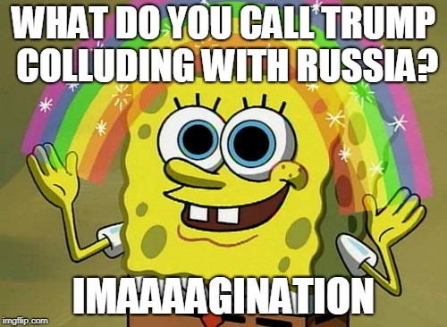 Imagination Spongebob Meme | WHAT DO YOU CALL TRUMP COLLUDING WITH RUSSIA? IMAAAAGINATION | image tagged in memes,imagination spongebob | made w/ Imgflip meme maker