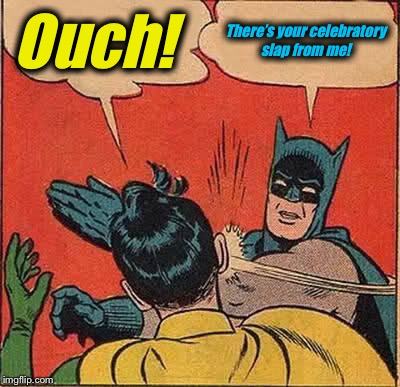Batman Slapping Robin Meme | Ouch! There's your celebratory slap from me! | image tagged in memes,batman slapping robin | made w/ Imgflip meme maker