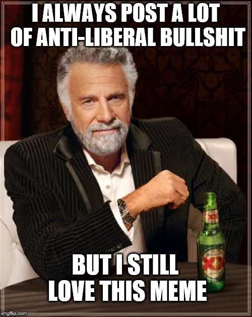 The Most Interesting Man In The World Meme | I ALWAYS POST A LOT OF ANTI-LIBERAL BULLSHIT BUT I STILL LOVE THIS MEME | image tagged in memes,the most interesting man in the world | made w/ Imgflip meme maker