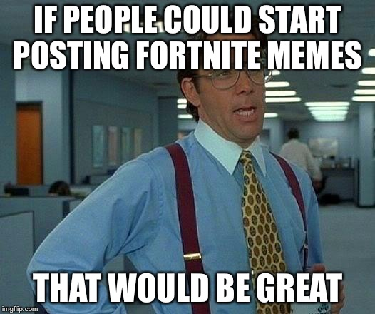 That Would Be Great Meme | IF PEOPLE COULD START POSTING FORTNITE MEMES THAT WOULD BE GREAT | image tagged in memes,that would be great | made w/ Imgflip meme maker