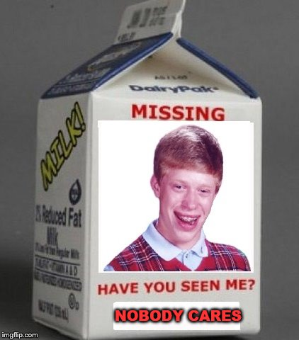 MISSING BRIAN | NOBODY CARES | image tagged in bad luck brian,milk carton | made w/ Imgflip meme maker