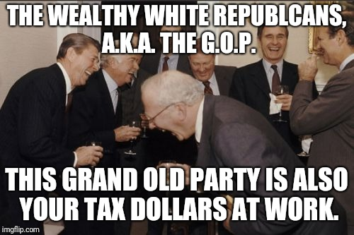 Laughing Men In Suits Meme | THE WEALTHY WHITE REPUBLCANS, A.K.A. THE G.O.P. THIS GRAND OLD PARTY IS ALSO YOUR TAX DOLLARS AT WORK. | image tagged in memes,laughing men in suits | made w/ Imgflip meme maker