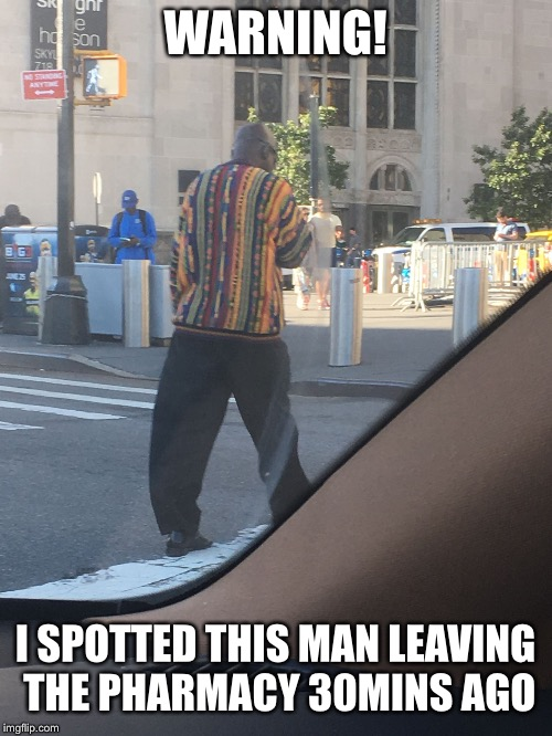 WARNING! I SPOTTED THIS MAN LEAVING THE PHARMACY 30MINS AGO | image tagged in me2 | made w/ Imgflip meme maker