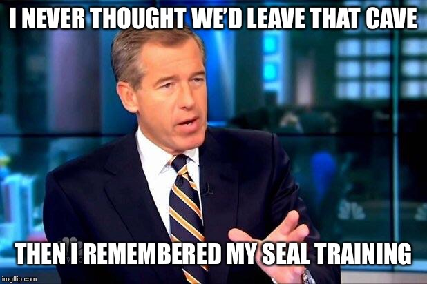 Brian Williams Was There 2 |  I NEVER THOUGHT WE'D LEAVE THAT CAVE; THEN I REMEMBERED MY SEAL TRAINING | image tagged in memes,brian williams was there 2 | made w/ Imgflip meme maker