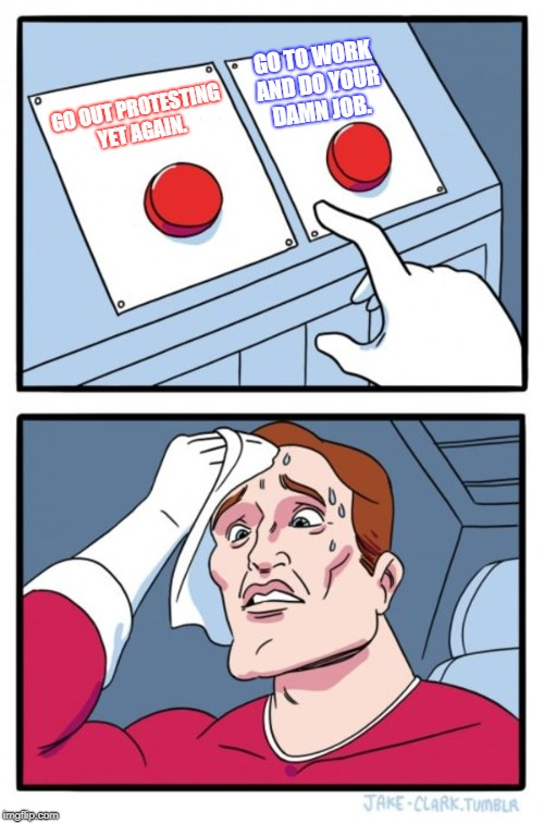 Two Buttons Meme | GO OUT PROTESTING YET AGAIN. GO TO WORK AND DO YOUR DAMN JOB. | image tagged in memes,two buttons | made w/ Imgflip meme maker