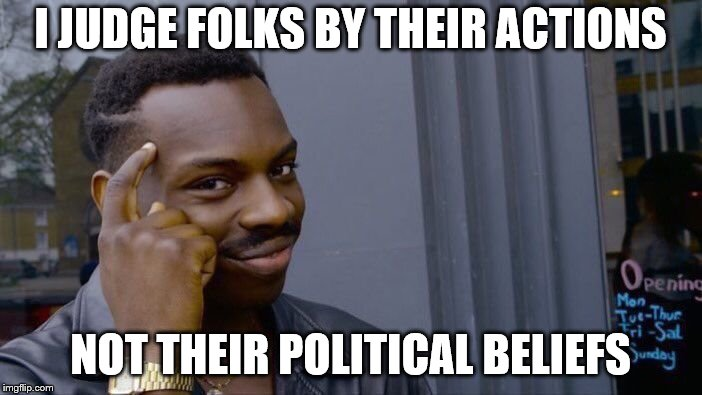 Roll Safe Think About It Meme | I JUDGE FOLKS BY THEIR ACTIONS NOT THEIR POLITICAL BELIEFS | image tagged in memes,roll safe think about it | made w/ Imgflip meme maker