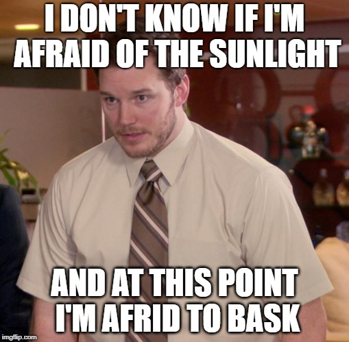 maybe a vampire | I DON'T KNOW IF I'M AFRAID OF THE SUNLIGHT AND AT THIS POINT I'M AFRID TO BASK | image tagged in memes,afraid to ask andy,sunlight,vampire,tanning,summer time | made w/ Imgflip meme maker