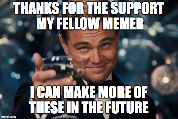 Leonardo Dicaprio Cheers Meme | THANKS FOR THE SUPPORT MY FELLOW MEMER I CAN MAKE MORE OF THESE IN THE FUTURE | image tagged in memes,leonardo dicaprio cheers | made w/ Imgflip meme maker