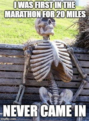 Waiting Skeleton Meme | I WAS FIRST IN THE MARATHON FOR 20 MILES NEVER CAME IN | image tagged in memes,waiting skeleton | made w/ Imgflip meme maker