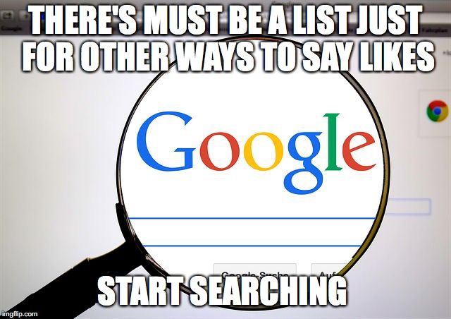 Google search | THERE'S MUST BE A LIST JUST FOR OTHER WAYS TO SAY LIKES START SEARCHING | image tagged in google search | made w/ Imgflip meme maker