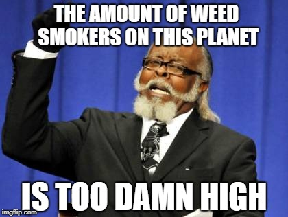 Wow, you don't say........ | THE AMOUNT OF WEED SMOKERS ON THIS PLANET IS TOO DAMN HIGH | image tagged in memes,too damn high | made w/ Imgflip meme maker