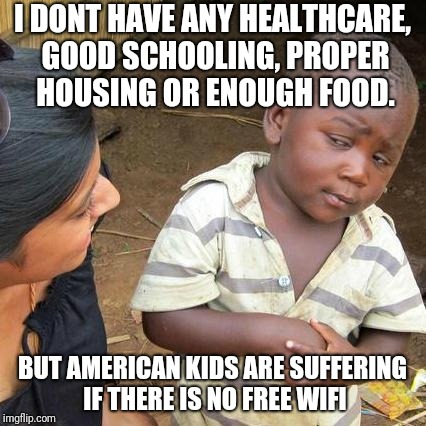 Third World Skeptical Kid Meme | I DONT HAVE ANY HEALTHCARE, GOOD SCHOOLING, PROPER HOUSING OR ENOUGH FOOD. BUT AMERICAN KIDS ARE SUFFERING IF THERE IS NO FREE WIFI | image tagged in memes,third world skeptical kid | made w/ Imgflip meme maker