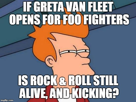 Ottawa BluesFest Rocks! | IF GRETA VAN FLEET OPENS FOR FOO FIGHTERS IS ROCK & ROLL STILL ALIVE, AND KICKING? | image tagged in memes,futurama fry,foo fighters,greta van fleet,rock and roll | made w/ Imgflip meme maker