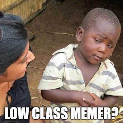 Third World Skeptical Kid Meme | LOW CLASS MEMER? | image tagged in memes,third world skeptical kid | made w/ Imgflip meme maker