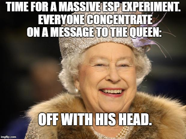 Queen Elizabeth | TIME FOR A MASSIVE ESP EXPERIMENT.  EVERYONE CONCENTRATE ON A MESSAGE TO THE QUEEN: OFF WITH HIS HEAD. | image tagged in queen elizabeth | made w/ Imgflip meme maker