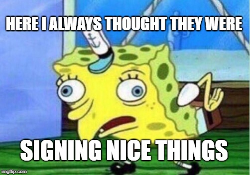 Mocking Spongebob Meme | HERE I ALWAYS THOUGHT THEY WERE SIGNING NICE THINGS | image tagged in memes,mocking spongebob | made w/ Imgflip meme maker