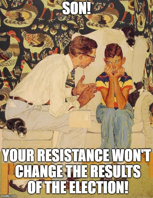 The Probelm Is Meme | SON! YOUR RESISTANCE WON'T CHANGE THE RESULTS OF THE ELECTION! | image tagged in memes,the probelm is | made w/ Imgflip meme maker