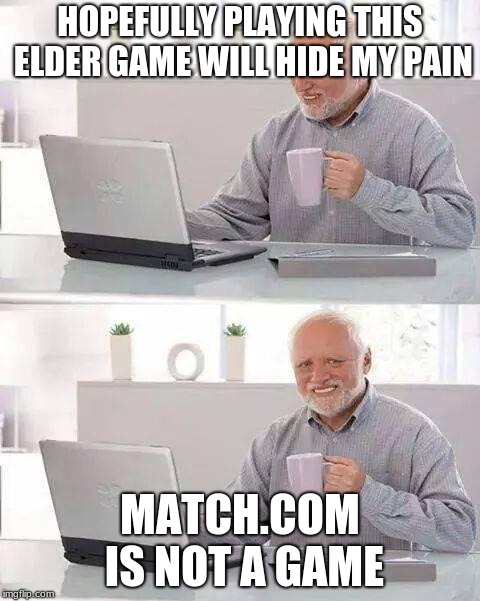 That and myspace are like games for the elders | HOPEFULLY PLAYING THIS ELDER GAME WILL HIDE MY PAIN MATCH.COM IS NOT A GAME | image tagged in memes,hide the pain harold,games,match | made w/ Imgflip meme maker