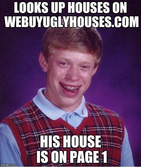 That sucks...it could've been on page 2 | LOOKS UP HOUSES ON WEBUYUGLYHOUSES.COM HIS HOUSE IS ON PAGE 1 | image tagged in memes,bad luck brian | made w/ Imgflip meme maker