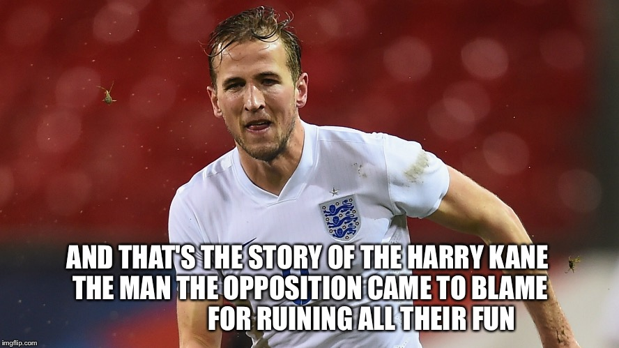 Harry Kane the Hurricane | AND THAT'S THE STORY OF THE HARRY KANE  THE MAN THE OPPOSITION CAME TO BLAME                     FOR RUINING ALL THEIR FUN | image tagged in harry kane | made w/ Imgflip meme maker