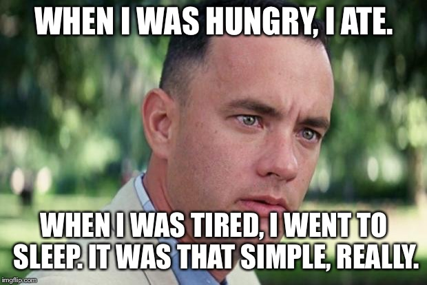 Forrest gump | WHEN I WAS HUNGRY, I ATE. WHEN I WAS TIRED, I WENT TO SLEEP. IT WAS THAT SIMPLE, REALLY. | image tagged in forrest gump | made w/ Imgflip meme maker