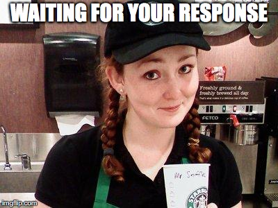 Starbucks Barista | WAITING FOR YOUR RESPONSE | image tagged in starbucks barista | made w/ Imgflip meme maker