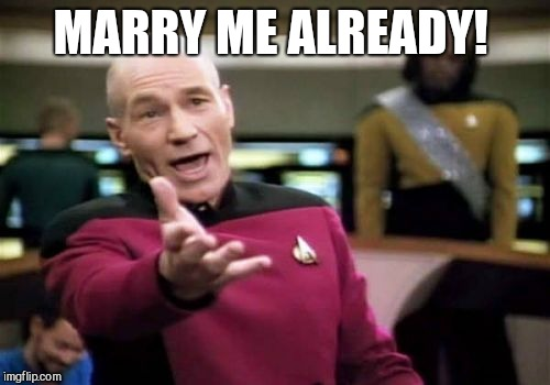 Picard Wtf Meme | MARRY ME ALREADY! | image tagged in memes,picard wtf | made w/ Imgflip meme maker