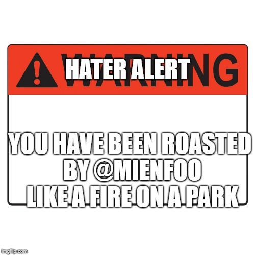 Warning Label | HATER ALERT YOU HAVE BEEN ROASTED BY @MIENFOO LIKE A FIRE ON A PARK | image tagged in warning label | made w/ Imgflip meme maker