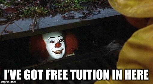 pennywise | I'VE GOT FREE TUITION IN HERE | image tagged in pennywise | made w/ Imgflip meme maker