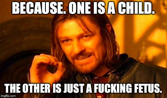 One Does Not Simply Meme | BECAUSE. ONE IS A CHILD. THE OTHER IS JUST A F**KING FETUS. | image tagged in memes,one does not simply | made w/ Imgflip meme maker