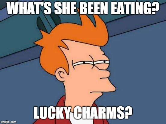 Futurama Fry Meme | WHAT'S SHE BEEN EATING? LUCKY CHARMS? | image tagged in memes,futurama fry | made w/ Imgflip meme maker