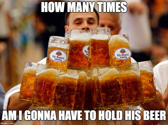 how many? | HOW MANY TIMES AM I GONNA HAVE TO HOLD HIS BEER | image tagged in beer,hold my beer,guy | made w/ Imgflip meme maker