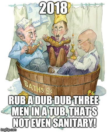 Rub a dub dub | 2018 RUB A DUB DUB THREE MEN IN A TUB, THAT'S NOT EVEN SANITARY! | image tagged in tub | made w/ Imgflip meme maker