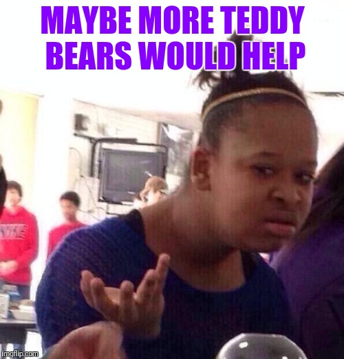 Black Girl Wat Meme | MAYBE MORE TEDDY BEARS WOULD HELP | image tagged in memes,black girl wat | made w/ Imgflip meme maker